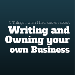 5 Things I Wish Someone Had Told Me About Writing (and Owning Your Own Business)