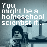 You might be a  homeschool scientist if . . .