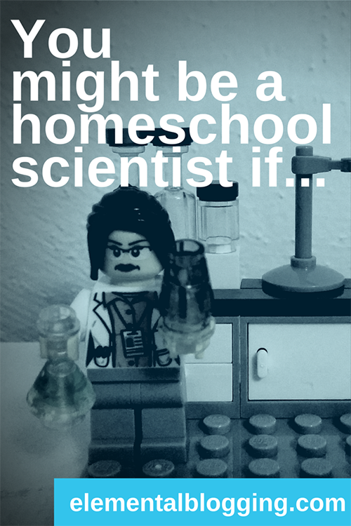 Youmight be a homeschool scientist if . . . {Elemental Blogging}