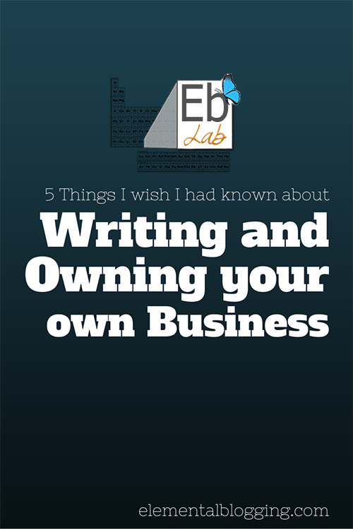 5 Things I wish I had known about Writing and Owning your own Business | Elemental Blogging